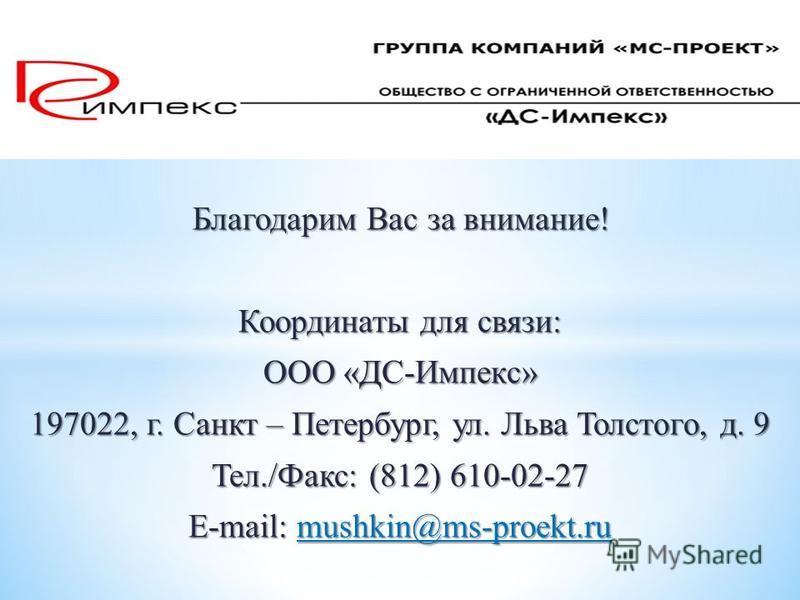 Благодарим Вас за внимание! Координаты для связи: ООО «ДС-Импекс» 197022, г. Санкт – Петербург, ул. Льва Толстого, д. 9 Тел./Факс: (812) 610-02-27 E-mail: mushkin@ms-proekt.ru