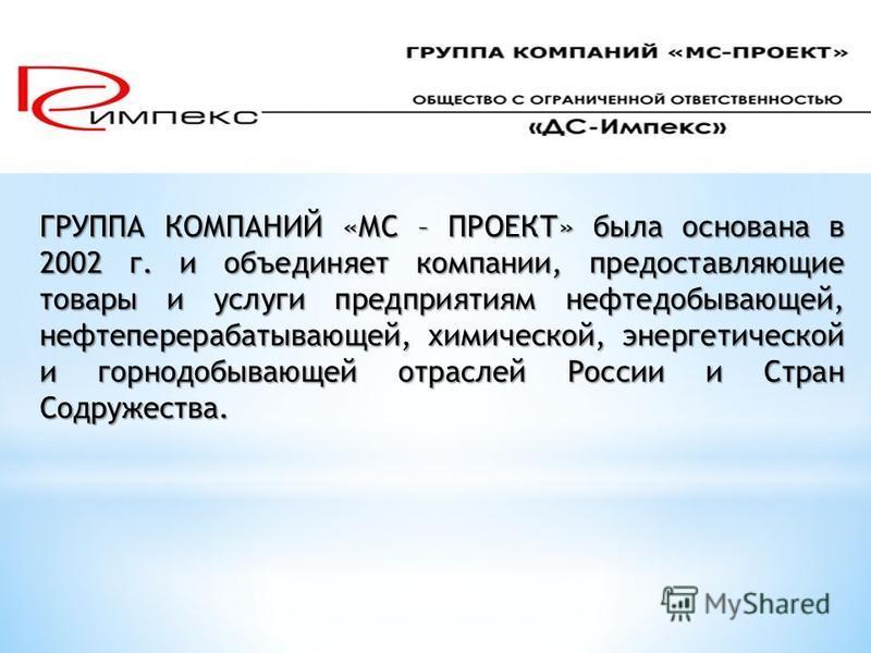 ГРУППА КОМПАНИЙ «МС – ПРОЕКТ» была основана в 2002 г. и объединяет компании, предоставляющие товары и услуги предприятиям нефтедобывающей, нефтеперерабатывающей, химической, энергетической и горнодобывающей отраслей России и Стран Содружества.