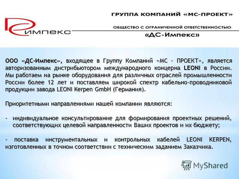 ООО «ДС-Импекс», входящее в Группу Компаний «МС – ПРОЕКТ», является авторизованным дистрибьютором международного концерна LEONI в России. Мы работаем на рынке оборудования для различных отраслей промышленности России более 12 лет и поставляем широкой
