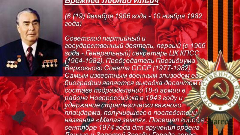 (6 (19) декабря 1906 года - 10 ноября 1982 года) Советский партийный и государственный деятель, первый (с 1966 года - Генеральный) секретарь ЦК КПСС (1964-1982), Председатель Президиума Верховного Совета СССР (1977-1982). Самым известным военным эпиз