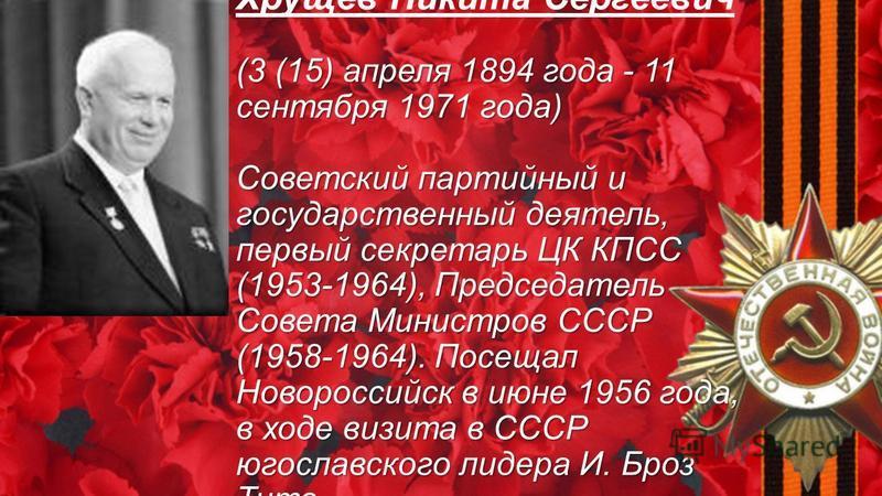 (3 (15) апреля 1894 года - 11 сентября 1971 года) Советский партийный и государственный деятель, первый секретарь ЦК КПСС (1953-1964), Председатель Совета Министров СССР (1958-1964). Посещал Новороссийск в июне 1956 года, в ходе визита в СССР югослав
