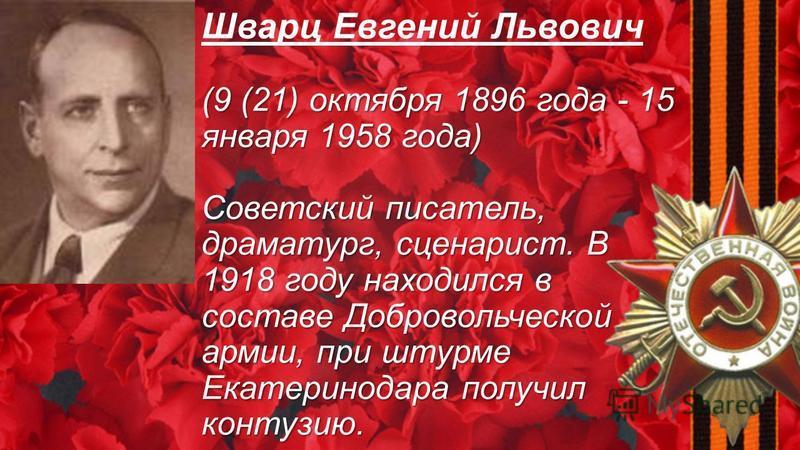 (9 (21) октября 1896 года - 15 января 1958 года) Cоветский писатель, драматург, сценарист. В 1918 году находился в составе Добровольческой армии, при штурме Екатеринодара получил контузию. Шварц Евгений Львович (9 (21) октября 1896 года - 15 января 1