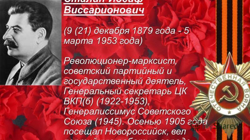 (9 (21) декабря 1879 года - 5 марта 1953 года) Революционер-марксист, советский партийный и государственный деятель, Генеральный секретарь ЦК ВКП(б) (1922-1953), Генералиссимус Советского Союза (1945). Осенью 1905 года посещал Новороссийск, вел парти