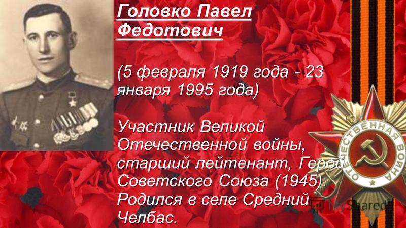 (5 февраля 1919 года - 23 января 1995 года) Участник Великой Отечественной войны, старший лейтенант, Герой Советского Союза (1945). Родился в селе Средний Челбас. Головко Павел Федотович (5 февраля 1919 года - 23 января 1995 года) Участник Великой От