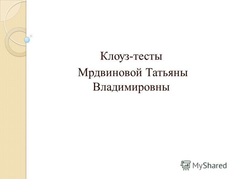 Клоуз-тесты Мрдвиновой Татьяны Владимировны