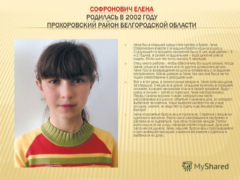 Лена была старшей среди пяти сестёр и брата. Лена Софронович вместе с младшим братом ходила в школу. Следующей по возрасту сестрёнке было 5 лет, еще двоим – 3 и 2 годика, а самая младшенькая – ещё даже не умела сидеть. Ей только что исполнилось 5 мес