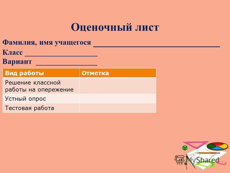 Оценочный лист Фамилия, имя учащегося ______________________ Класс ___________________ Вариант ________________ Вид работы Отметка Решение классной работы на опережение Устный опрос Тестовая работа
