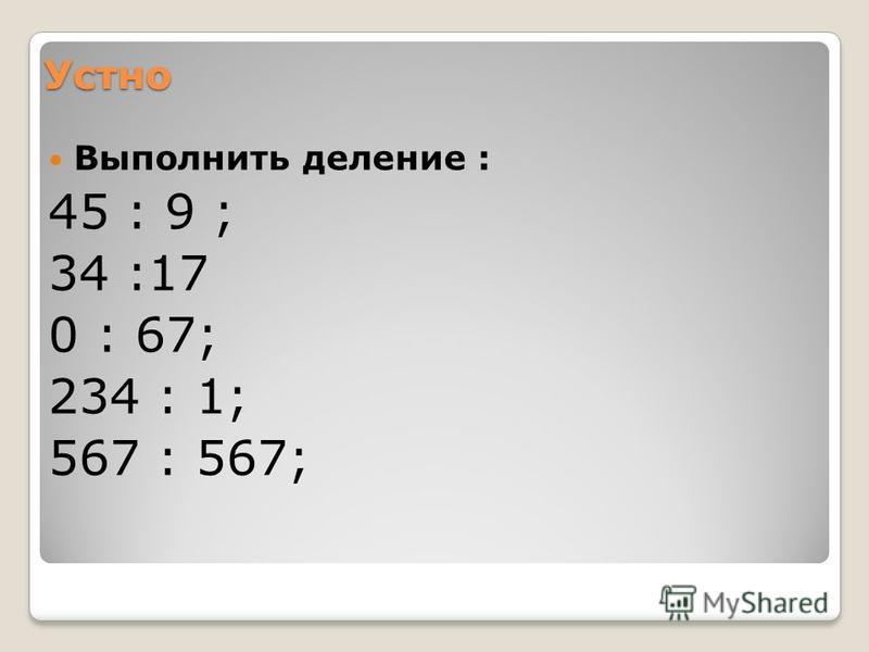 Устно Выполнить деление : 45 : 9 ; 34 :17 0 : 67; 234 : 1; 567 : 567;