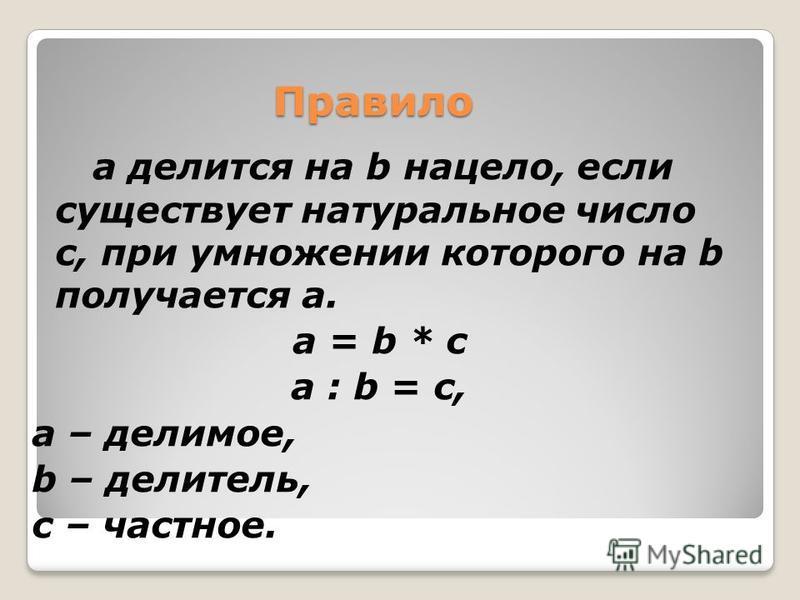 Правило а делится на b нацело, если существует натуральное число с, при умножении которого на b получается а. а = b * с а : b = с, а – делимое, b – делитель, с – частное.