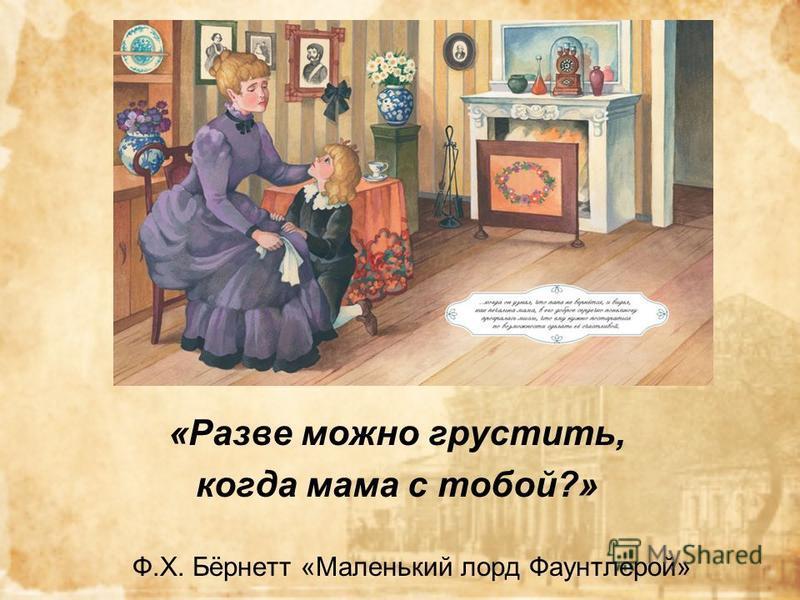 «Разве можно грустить, когда мама с тобой?» Ф.Х. Бёрнетт «Маленький лорд Фаунтлерой»