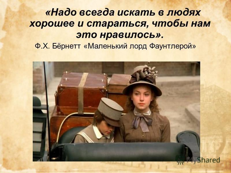 «Надо всегда искать в людях хорошее и стараться, чтобы нам это нравилось». Ф.Х. Бёрнетт «Маленький лорд Фаунтлерой»