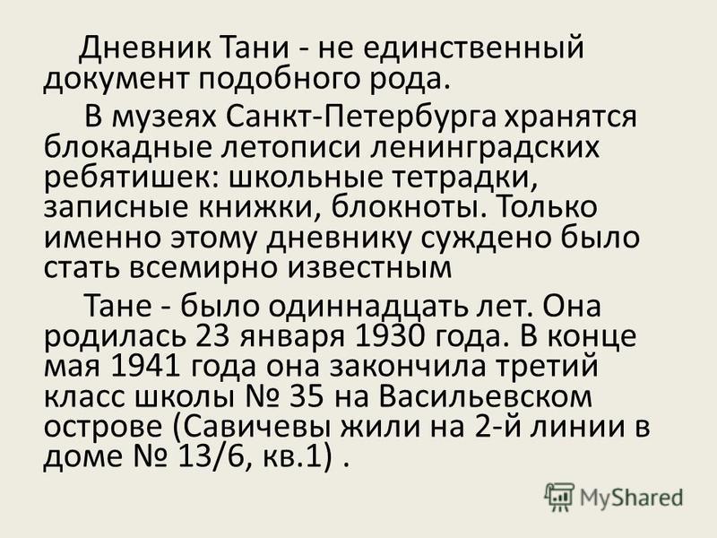 Дневник Тани - не единственный документ подобного рода. В музеях Санкт-Петербурга хранятся блокадные летописи ленинградских ребятишек: школьные тетрадки, записные книжки, блокноты. Только именно этому дневнику суждено было стать всемирно известным Та