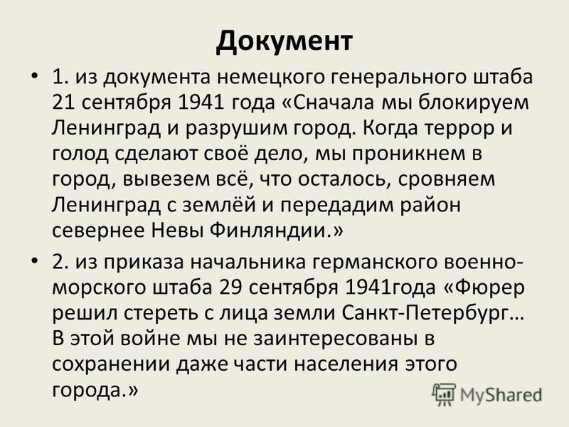 Документ 1. из документа немецкого генерального штаба 21 сентября 1941 года «Сначала мы блокируем Ленинград и разрушим город. Когда террор и голод сделают своё дело, мы проникнем в город, вывезем всё, что осталось, сровняем Ленинград с землёй и перед