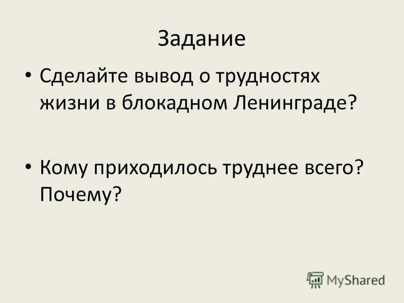 Задание Сделайте вывод о трудностях жизни в блокадном Ленинграде? Кому приходилось труднее всего? Почему?