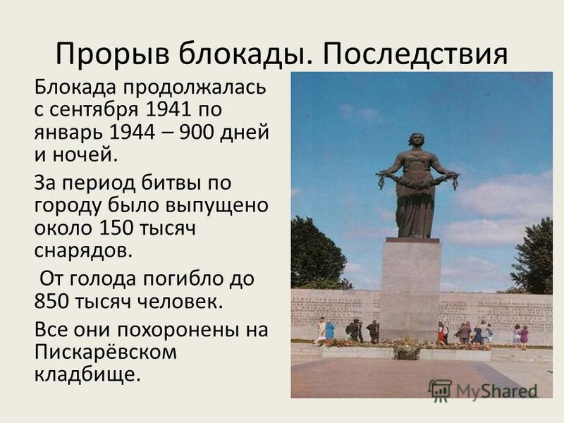 Прорыв блокады. Последствия Блокада продолжалась с сентября 1941 по январь 1944 – 900 дней и ночей. За период битвы по городу было выпущено около 150 тысяч снарядов. От голода погибло до 850 тысяч человек. Все они похоронены на Пискарёвском кладбище.