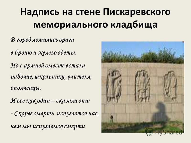 Надпись на стене Пискаревского мемориального кладбища В город ломились враги в броню и железо одеты. Но с армией вместе встали рабочие, школьники, учителя, ополченцы. И все как один – сказали они: - Скорее смерть испугается нас, чем мы испугаемся сме