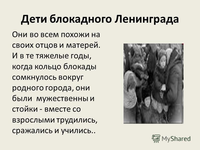 Дети блокадного Ленинграда Они во всем похожи на своих отцов и матерей. И в те тяжелые годы, когда кольцо блокады сомкнулось вокруг родного города, они были мужественны и стойки - вместе со взрослыми трудились, сражались и учились..
