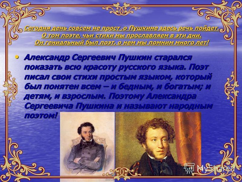 Сегодня день совсем не прост,о Пушкине здесь речь пойдет. О том поэте, чьи стихи мы прославляем в эти дни. Он гениальный был поэт, о нем мы помним много лет! Александр Сергеевич Пушкин старался показать всю красоту русского языка. Поэт писал свои сти