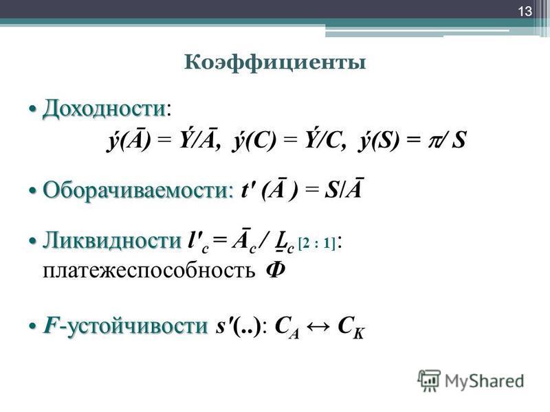 Коэффициенты Доходности Доходности: ý(Ā) = Ý/Ā, ý(С) = Ý/С, ý(S) = / S Оборачиваемости: Оборачиваемости: t' (Ā ) = S/Ā Ликвидности Ликвидности l' с = Ā с / с [2 : 1] : платежеспособность Ф F-устойчивости F-устойчивости s'(..): С А С K 13