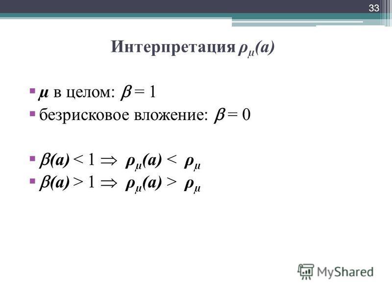 Интерпретация ρ µ (а) µ в целом: = 1 безрисковое вложение: = 0 (а) < 1 ρ µ (а) < ρ µ (а) > 1 ρ µ (а) > ρ µ 33