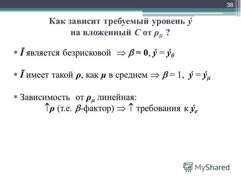 Как зависит требуемый уровень ý на вложенный С от ρ µ ? Ĩ является безрисковой = 0, ý = ý 0 Ĩ имеет такой ρ, как μ в среднем = 1, ý = ý μ Зависимость от ρ µ линейная: ρ (т.е. -фактор) требования к ý e 38