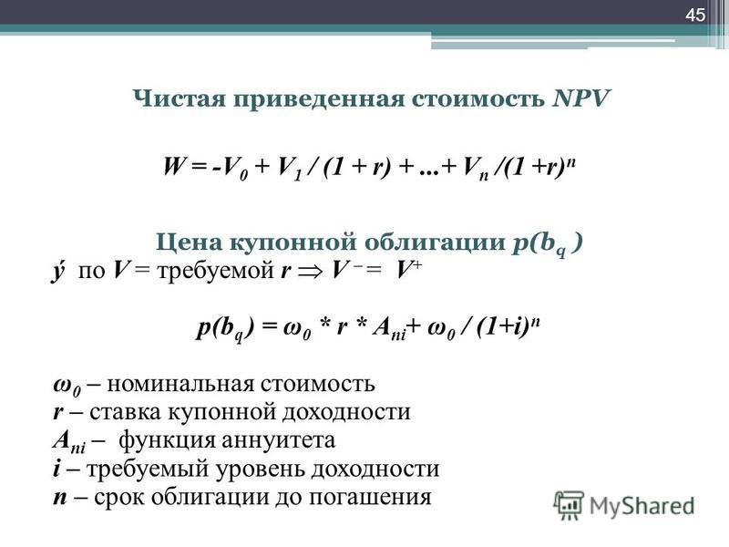Чистая приведенная стоимость NPV W = -V 0 + V 1 / (1 + r) +...+ V n /(1 +r) n Цена купонной облигации p(b q ) ý по V = требуемой r V – = V + p(b q ) = ω 0 * r * А ni + ω 0 / (1+i) n ω 0 – номинальная стоимость r – ставка купонной доходности А ni – фу