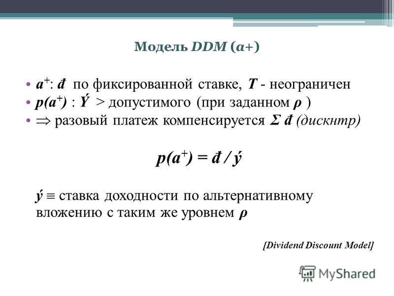 Модель DDM (a+) a + : đ по фиксированной ставке, T - неограничен p(a + ) : Ý > допустимого (при заданном ρ ) разовый платеж компенсируется Σ đ (дискнтр) p(a + ) = đ / ý ý ставка доходности по альтернативному вложению с таким же уровнем ρ [Dividend Di