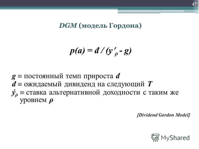 47 p(a) = đ / (y ρ - g) g постоянный темп прироста đ đ ожидаемый дивиденд на следующий Т ý ρ ставка альтернативной доходности с таким же уровнем ρ [Dividend Gordon Model] DGM (модель Гордона)