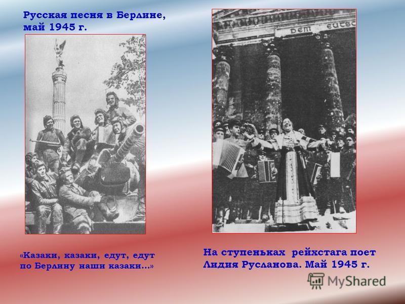Русская песня в Берлине, май 1945 г. На ступеньках рейхстага поет Лидия Русланова. Май 1945 г. «Казаки, казаки, едут, едут по Берлину наши казаки…»