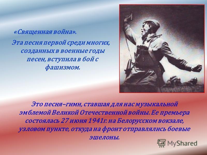 «Священная война». Эта песня первой среди многих, созданных в военные годы песен, вступила в бой с фашизмом. Это песня–гимн, ставшая для нас музыкальной эмблемой Великой Отечественной войны. Ее премьера состоялась 27 июня 1941 г. на Белорусском вокза