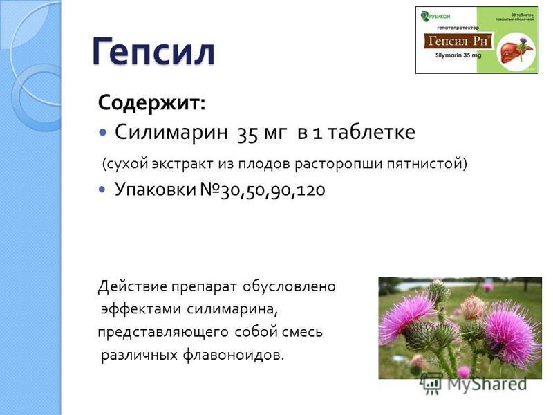 Гепсил Содержит : Силимарин 35 мг в 1 таблетке ( сухой экстракт из плодов расторопши пятнистой ) Упаковки 30,50,90,120 Действие препарат обусловлено эффектами силимарина, представляющего собой смесь различных флавоноидов.