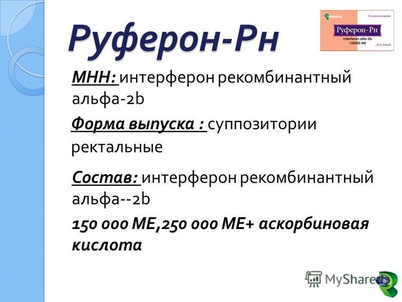 МНН : интерферон рекомбинантный альфа -2b Форма выпуска : суппозитории ректальные Состав : интерферон рекомбинантный альфа --2b 150 000 МЕ,250 000 МЕ + аскорбиновая кислота Руферон - Рн