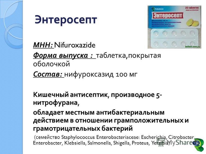Энтеросепт МНН : Nifuroxazide Форма выпуска : таблетка, покрытая оболочкой Состав : нифуроксазид 100 мг Кишечный антисептик, производное 5- нитрофурана, обладает местным антибактериальным действием в отношении грамположительных и грамотрицательных ба
