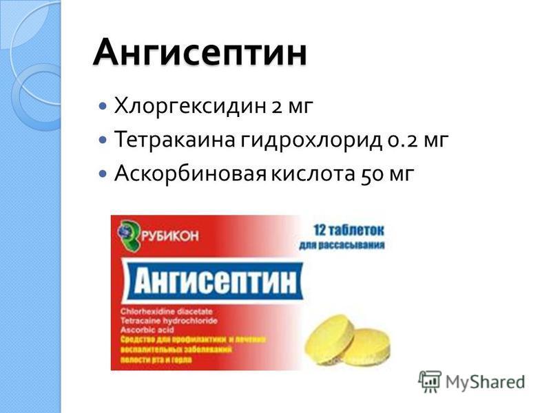 Ангисептин Хлоргексидин 2 мг Тетракаина гидрохлорид 0.2 мг Аскорбиновая кислота 50 мг