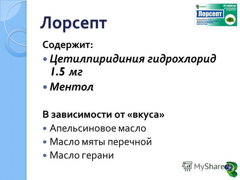 Содержит : Цетилпиридиния гидрохлорид 1.5 мг Ментол В зависимости от « вкуса » Апельсиновое масло Масло мяты перечной Масло герани Лорсепт