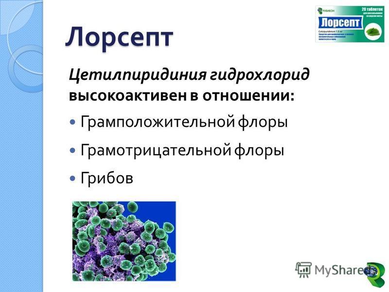 Цетилпиридиния гидрохлорид высокоактивен в отношении : Грамположительной флоры Грамотрицательной флоры Грибов Лорсепт