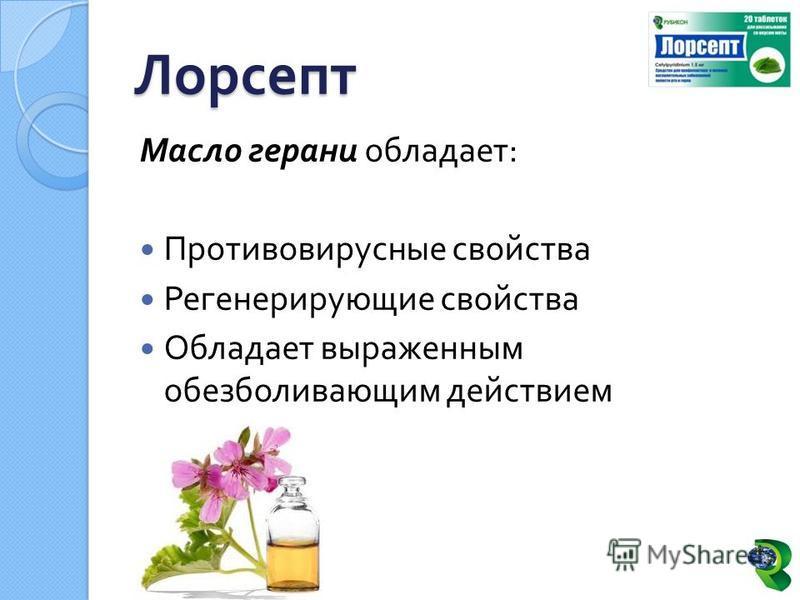 Масло герани обладает : Противовирусные свойства Регенерирующие свойства Обладает выраженным обезболивающим действием Лорсепт