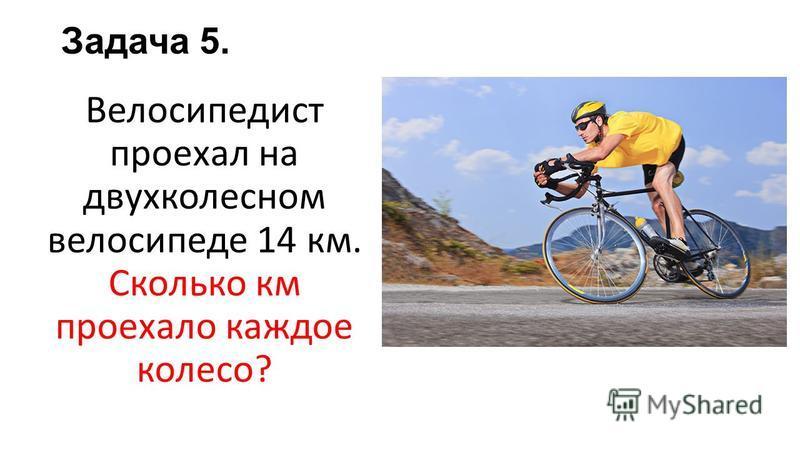 Задача 5. Велосипедист проехал на двухколесном велосипеде 14 км. Сколько км проехало каждое колесо?