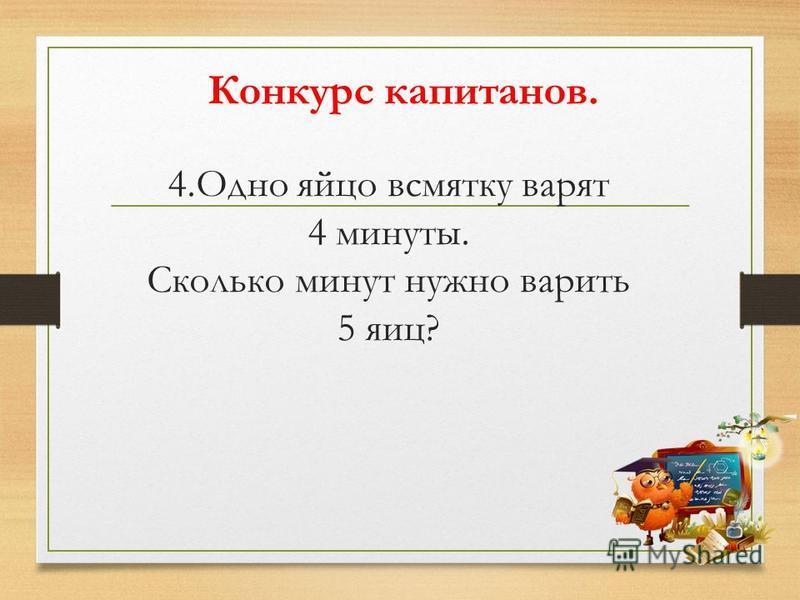 4. Одно яйцо всмятку варят 4 минуты. Сколько минут нужно варить 5 яиц? Конкурс капитанов.