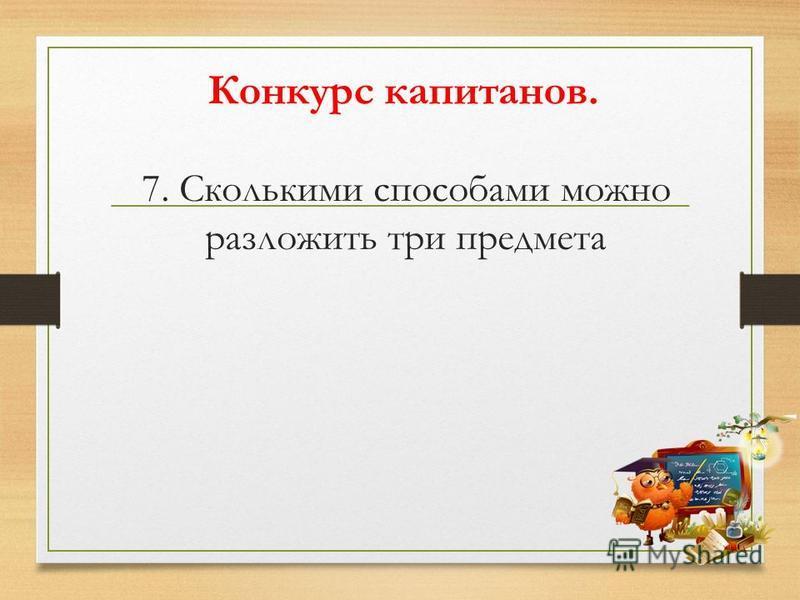 7. Сколькими способами можно разложить три предмета Конкурс капитанов.