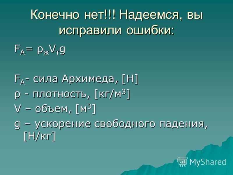 Ответ: F A = ρ ж V т /g F A - сила Архимеда, [Н] ρ - плотность, [кг*м 3 ] V - скорость, [м/с] g – ускорение свободного падения, [Н*кг] Правильно???
