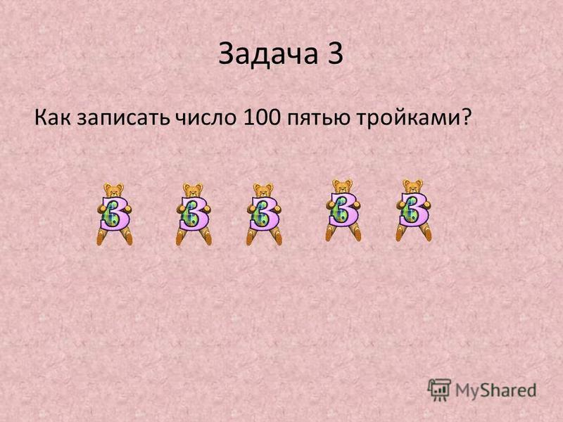 Задача 3 Как записать число 100 пятью тройками?