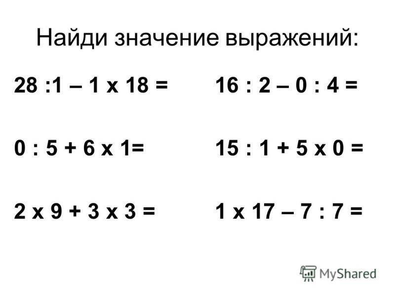 Найди значение выражений: 28 :1 – 1 х 18 = 0 : 5 + 6 х 1= 2 х 9 + 3 х 3 = 16 : 2 – 0 : 4 = 15 : 1 + 5 х 0 = 1 х 17 – 7 : 7 =