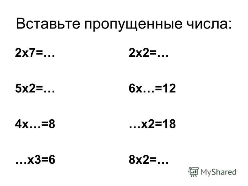 Вставьте пропущенные числа: 2 х 7=… 5 х 2=… 4 х…=8 …х 3=6 2 х 2=… 6 х…=12 …х 2=18 8 х 2=…