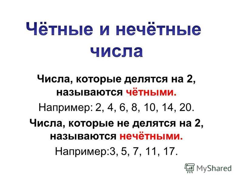 Числа, которые делятся на 2, называются чётными. Например: 2, 4, 6, 8, 10, 14, 20. Числа, которые не делятся на 2, называются нечётными. Например:3, 5, 7, 11, 17.