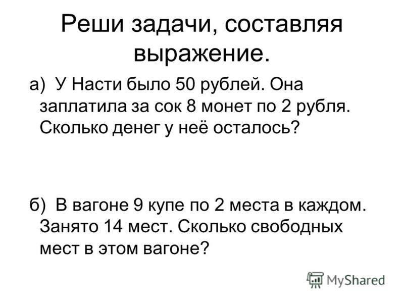 Реши задачи, составляя выражение. а) У Насти было 50 рублей. Она заплатила за сок 8 монет по 2 рубля. Сколько денег у неё осталось? б) В вагоне 9 купе по 2 места в каждом. Занято 14 мест. Сколько свободных мест в этом вагоне?