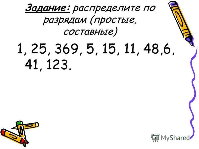 Задание: распределите по разрядам (простые, составнае) 1, 25, 369, 5, 15, 11, 48,6, 41, 123.