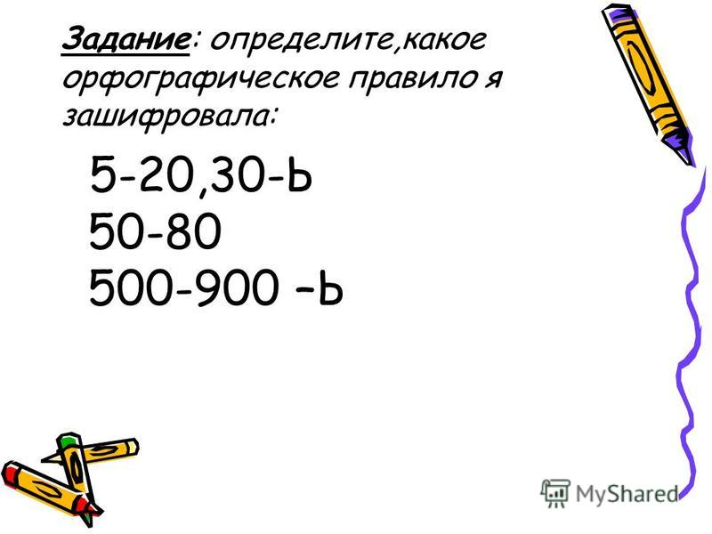 Задание: определите,какое орфографическое правило я зашифровала: 5-20,30-Ь 50-80 500-900 –Ь