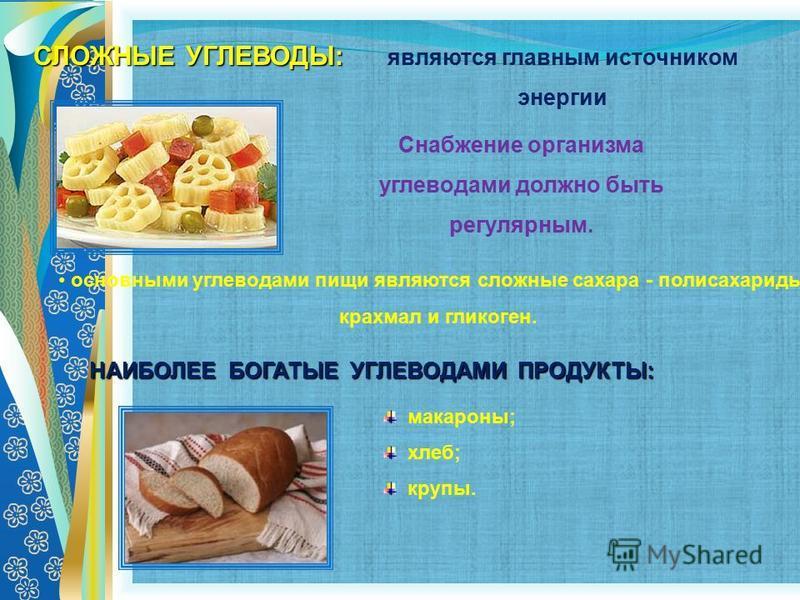 СЛОЖНЫЕ УГЛЕВОДЫ: макароны; хлеб; крупы. НАИБОЛЕЕ БОГАТЫЕ УГЛЕВОДАМИ ПРОДУКТЫ: являются главным источником энергии основными углеводами пищи являются сложные сахара - полисахариды: крахмал и гликоген. Снабжение организма углеводами должно быть регуля