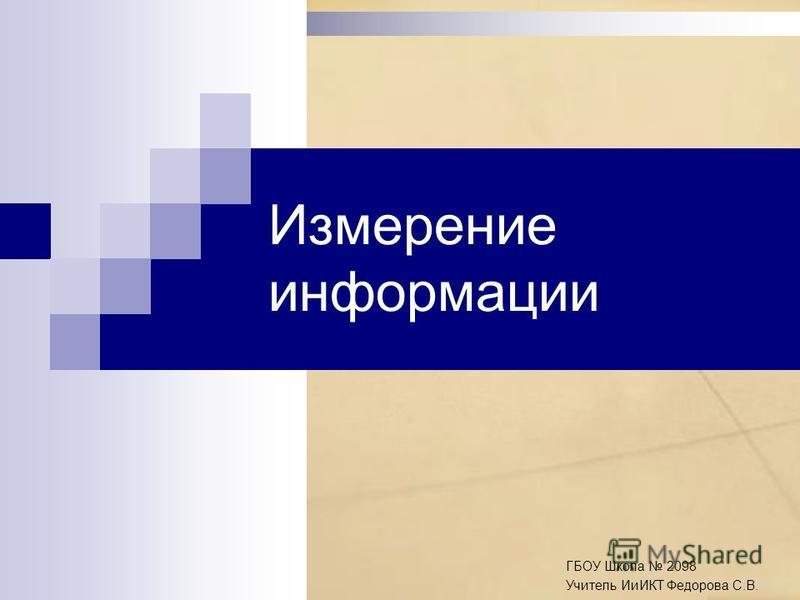 Измерение информации ГБОУ Школа 2098 Учитель ИиИКТ Федорова С.В.